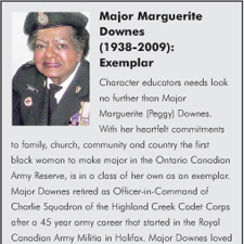 Character educators needs look no further than Major Marguerite (Peggy) Downes. With her heartfelt commitments to family, church, community and country the first black woman to make major in the Ontario Canadian Army Reserve, is in a class of her own as an exemplar. Major Downes retired as Officer-in-Command of Charlie Squadron of the Highland Creek Cadet Corps after a 45 year army career that started in the Royal Canadian Army Militia in Halifax.